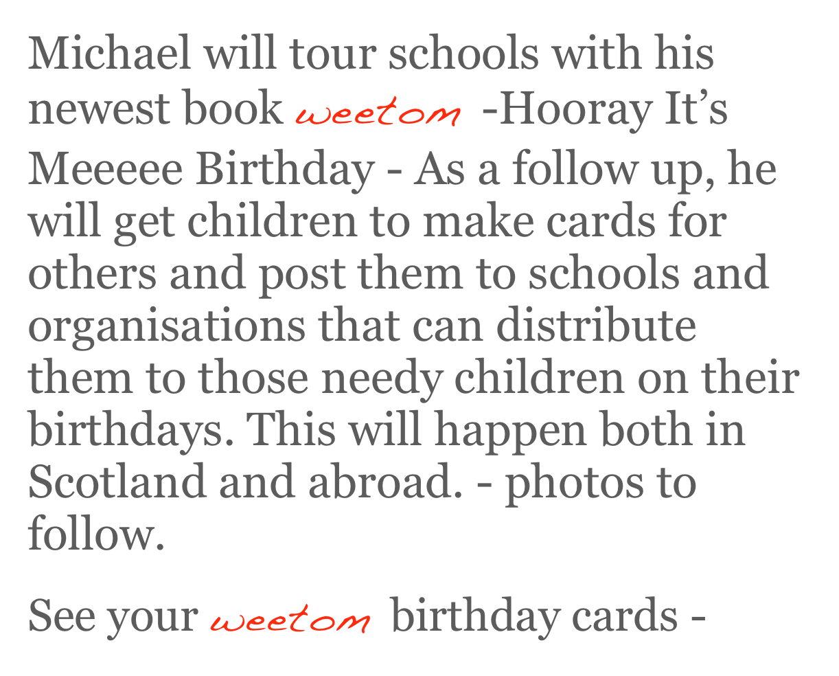 Michael will tour schools with his newest book weetom -Hooray It's Meeeee Birthday - As a follow up, he will get children to make cards for others and post them to schools and organisations that can distribute them to those needy children on their birthdays. This will happen both in Scotland and abroad. - photos to follow.