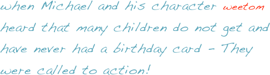 when Michael and his character weetom heard that many children do not get and have never had a birthday card - They were called to action!